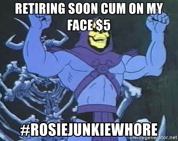 Skeletor - Retiring Soon Cum on my Face $5  #ROSIEJUNKIEWHORE