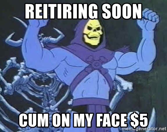 Skeletor - Reitiring Soon Cum on my Face $5