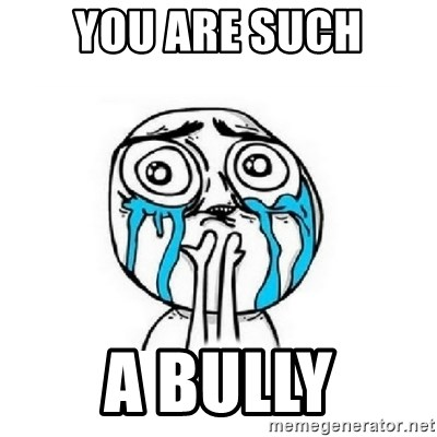 Crying face - YOU ARE SUCH A BULLY