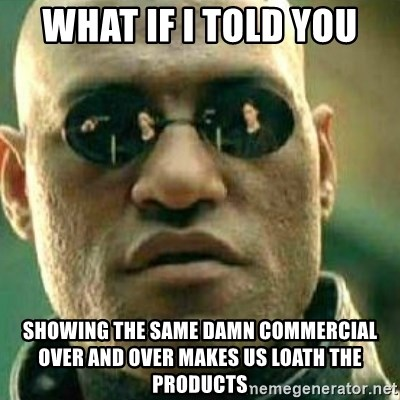 What If I Told You - What if I told you showing the same damn commercial over and over makes us loath the products