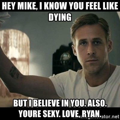 ryan gosling hey girl - Hey Mike, i know you feel like dying but i believe in you. also. youre sexy. love, ryan.