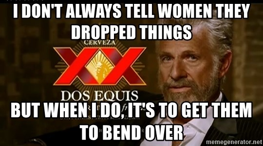 Dos Equis Man - I DON'T ALWAYS TELL WOMEN THEY DROPPED THINGS BUT WHEN I DO, IT'S TO GET THEM TO BEND OVER