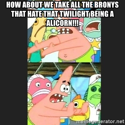 Pushing Patrick - HOW ABOUT WE TAKE ALL THE BRONYS THAT HATE THAT TWILIGHT BEING A ALICORN!!!