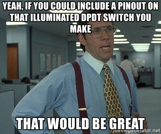 Office Space That Would Be Great - Yeah, if you could include a pinout on  that ILLUMINATED DPDT switch you make That would be great