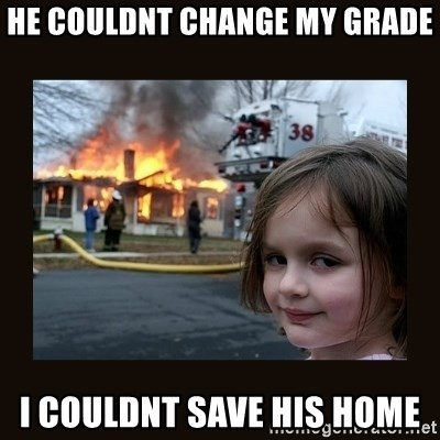 burning house girl - he couldnt change my grade i couldnt save his home