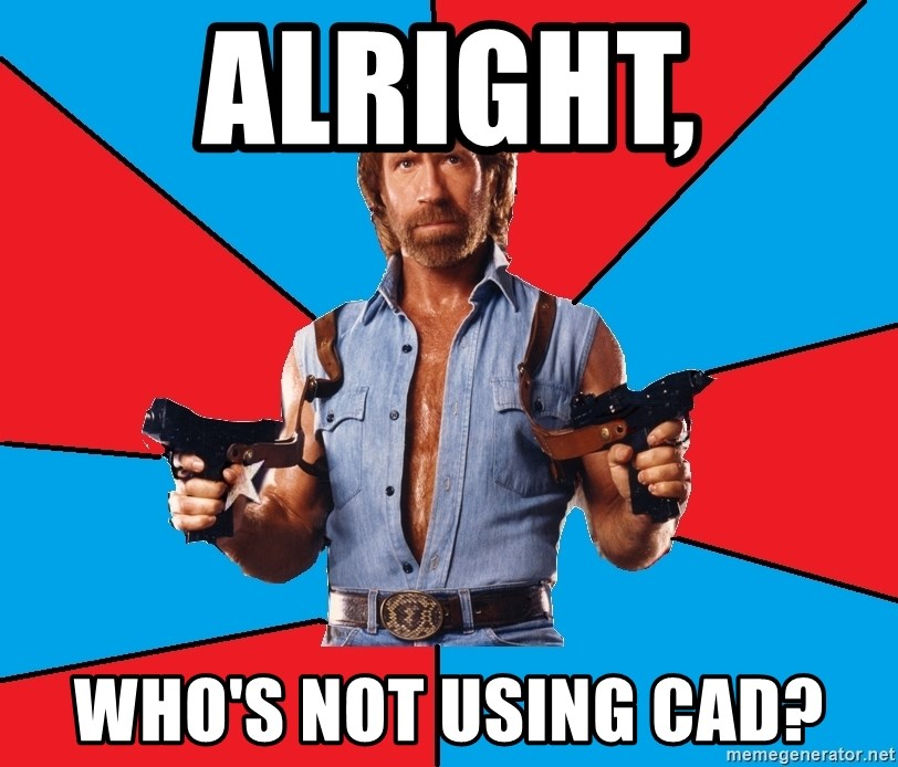 Chuck Norris  - alright, who's not using cad?
