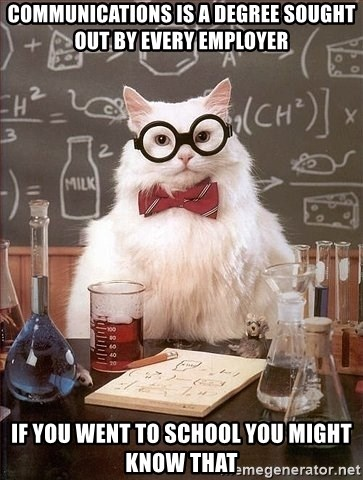 Chemistry Cat - COMMUNICATIONS IS A DEGREE SOUGHT OUT BY EVERY EMPLOYER IF YOU WENT TO SCHOOL YOU MIGHT KNOW THAT