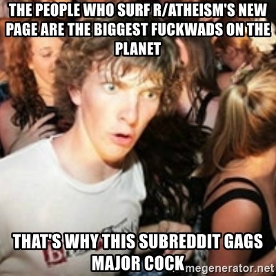 sudden realization guy - the people who surf r/atheism's new page are the biggest fuckwads on the planet that's why this subreddit gags major cock