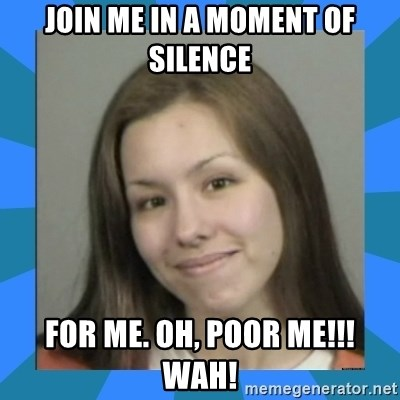 Jodi arias meme  - Join me in a moment of silence for me. Oh, Poor me!!! WAH!