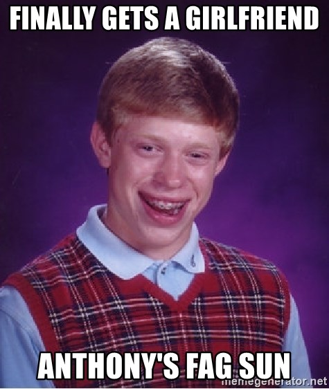 Bad Luck Brian - FINALLY GETS A GIRLFRIEND ANTHONY'S FAG SUN