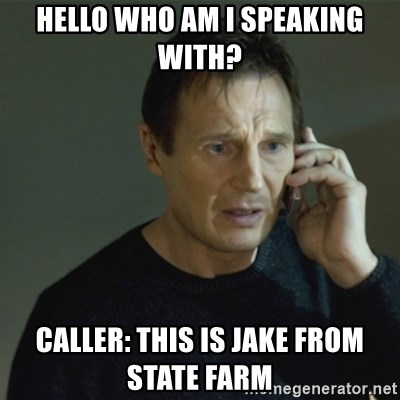I don't know who you are... - HELLO WHO AM I SPEAKING WITH? CALLER: THIS IS JAKE FROM STATE FARM