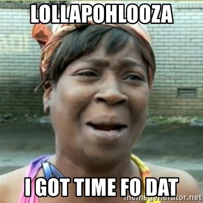 Ain't Nobody got time fo that - Lollapohlooza  I got time fo dat
