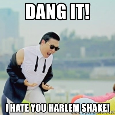 Gangnam Style - DANG IT! I HATE YOU HARLEM SHAKE!