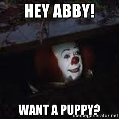 Pennywise the creepy sewer clown. - Hey Abby! Want a puppy?