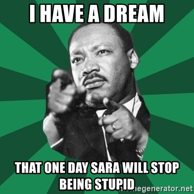 Martin Luther King jr.  - i have a dream that one day sara will stop being stupid