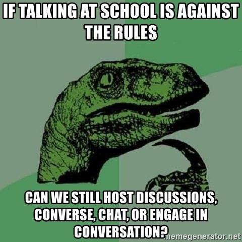 Philosoraptor - if talking at school is against the rules can we still host discussions, converse, chat, or engage in conversation?