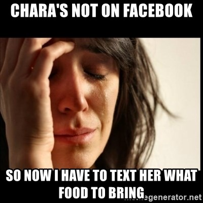 First World Problems - chara's not on facebook so now i have to text her what food to bring