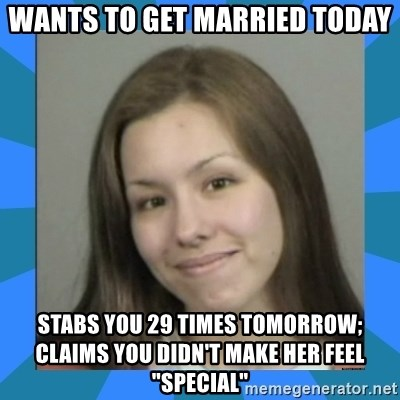 """Jodi arias meme  - wants to get married today stabs you 29 times tomorrow; claims you didn't make her feel """"special"""""""