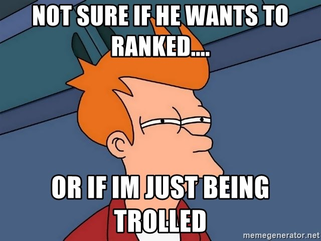 Futurama Fry - not sure if he wants to ranked.... or if im just being trolled