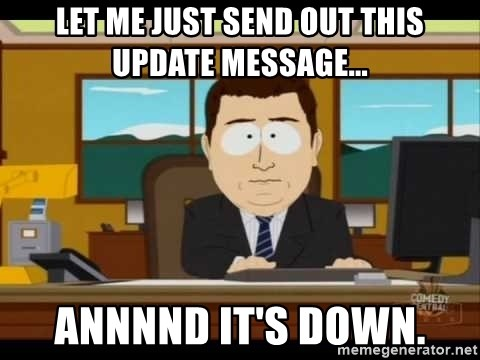 Aand Its Gone - let me just send out this update message... annnnd it's down.