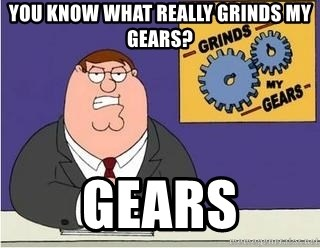 Grinds My Gears Peter Griffin - You know what really grinds my gears? Gears