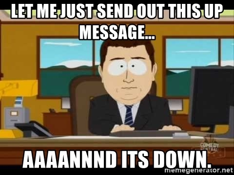 Aand Its Gone - let me just send out this up message... aaaannnd its down.