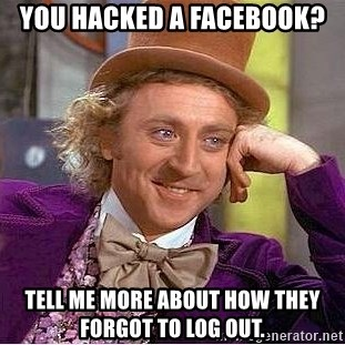 Willy Wonka - You hacked a Facebook? Tell me more about how they forgot to log out.