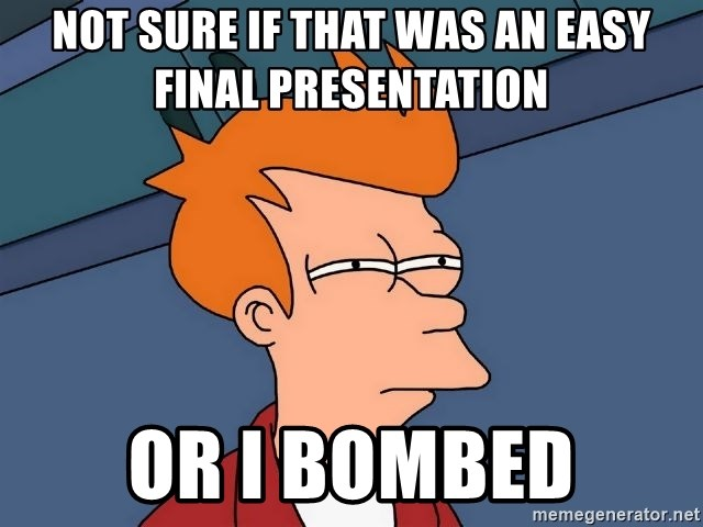 Futurama Fry - Not sure if that was an easy final presentation  or I bombed