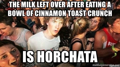 -Sudden Clarity Clarence - The MIlk left over after eating a bowl of cinnamon toast crunch is horchata