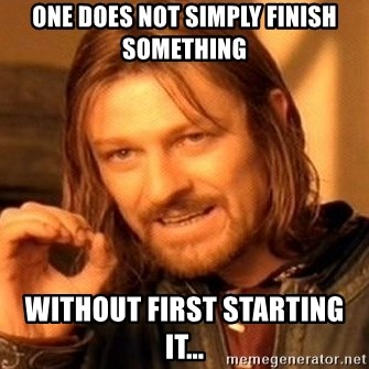 One Does Not Simply - One does not simply finish something without first starting it...
