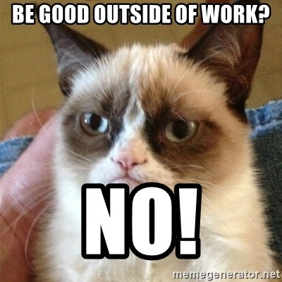 Grumpy Cat  - Be good outside of work? No!