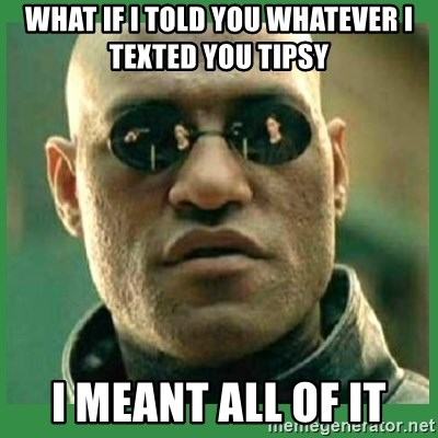 Matrix Morpheus - What if I told you whaTever I texted you Tipsy I meant all of It