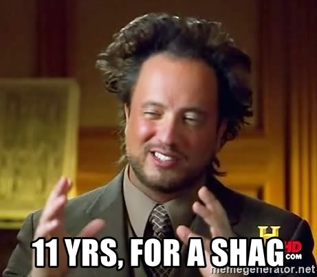 Ancient Aliens -  11 yrs, for a shag