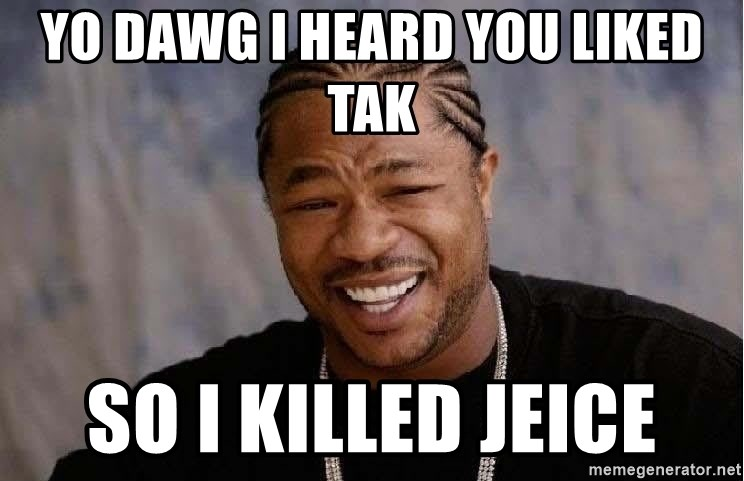Yo Dawg - YO DAWG I HEARD YOU LIKED TAK SO I KILLED JEICE