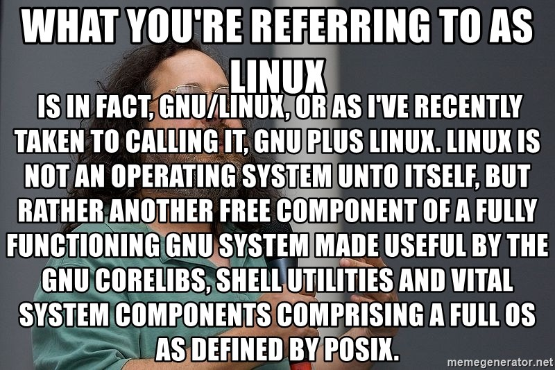 Richard Stallman - What you're referring to as Linux  is in fact, GNU/Linux, or as I've recently taken to calling it, GNU plus Linux. Linux is not an operating system unto itself, but rather another free component of a fully functioning GNU system made useful by the GNU corelibs, shell utilities and vital system components comprising a full OS as defined by POSIX.