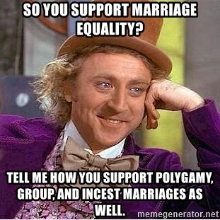 Willy Wonka - So you support marriage equality? Tell me how you support Polygamy, group, and INCEST marriages as well.