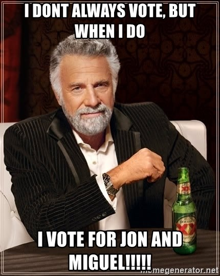 The Most Interesting Man In The World - i dont always vote, but when i do i vote for jon and miguel!!!!!