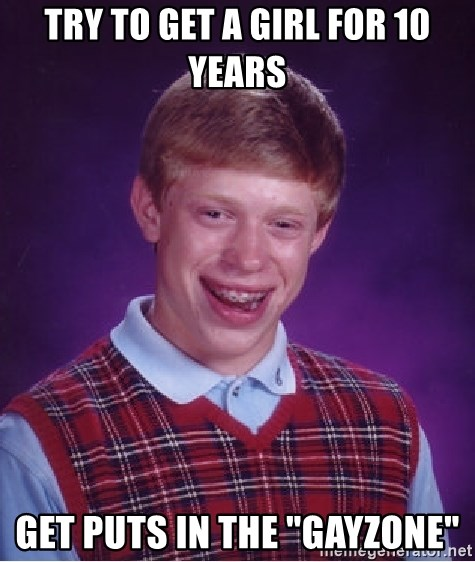 """Bad Luck Brian - tRy to get a girl for 10 years get puts in the """"gayzone"""""""