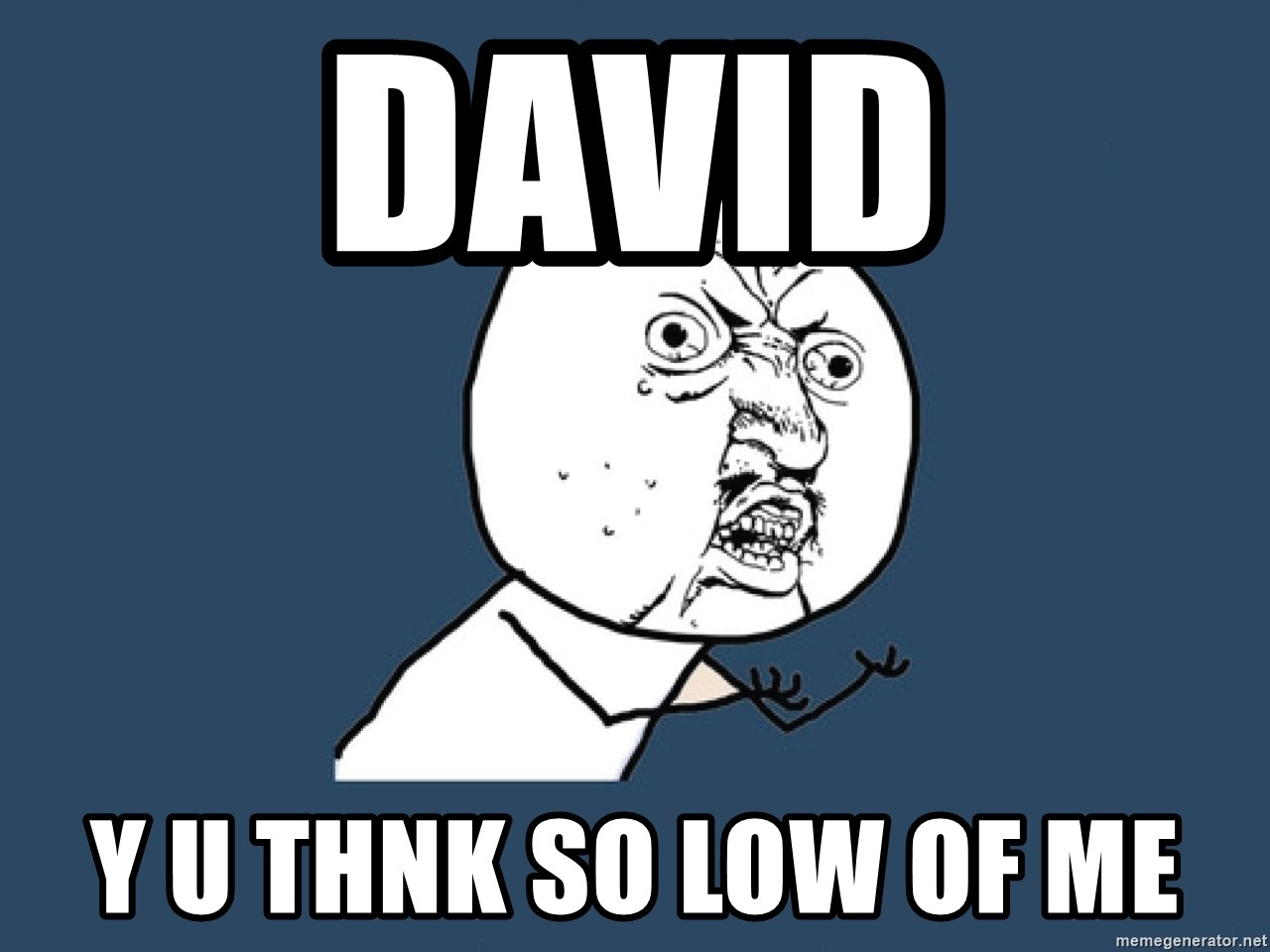 Y U No - David y u thnk so low of me