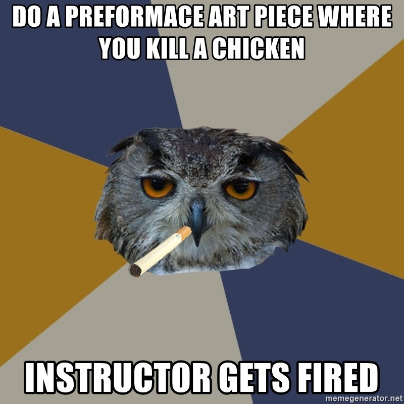 Art Student Owl - do a preformace art piece where you kill a chicken instructor gets fired