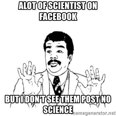 aysi - Alot of scientist on Facebook But I don't see them post no science