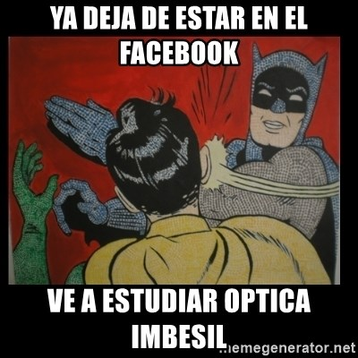 Batman Slappp - YA DEJA DE ESTAR EN EL FACEBOOK  VE A ESTUDIAR OPTICA IMBESIL