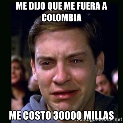 crying peter parker - ME DIJO QUE ME FUERA A COLOMBIA ME COSTO 30000 MILLAS