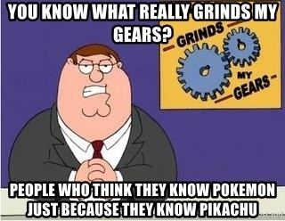 Grinds My Gears Peter Griffin - YOU KNOW WHAT REALLY GRINDS MY GEARS? People who think they know pokemon just because they know pikachu