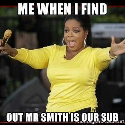 Overly-Excited Oprah!!!  - ME WHEN I FIND  OUT MR SMITH IS OUR SUB