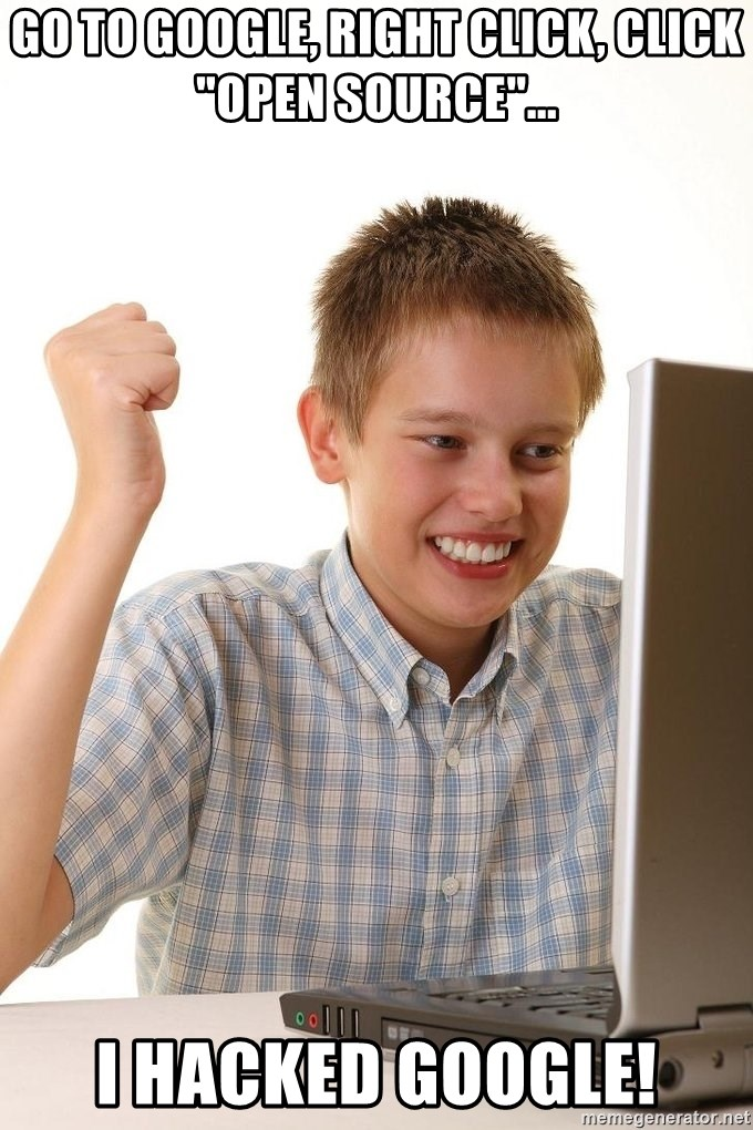 """First Day on the internet kid - go to google, right click, click """"open source""""... i hacked google!"""