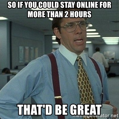Yeah that'd be great... - So if you could stay online for more than 2 hours that'd be great