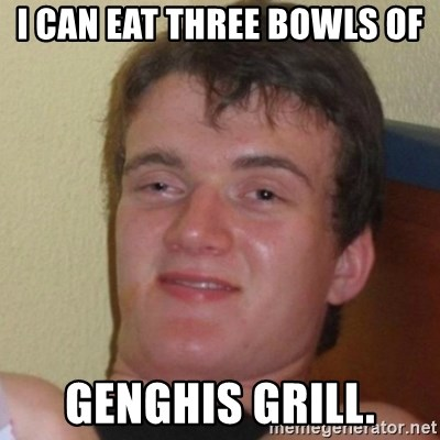 Really Stoned Guy - I CAN EAT THREE BOWLS OF GENGHIS GRILL.
