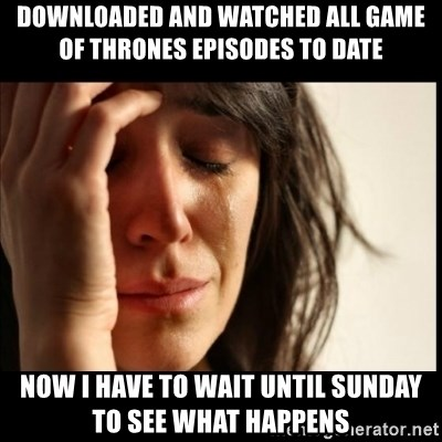 First World Problems - Downloaded and watched all Game of Thrones episodes to date Now I have to wait until sunday to see what happens