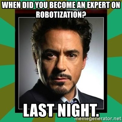 Tony Stark iron - when did you become an expert on robotization? last night.